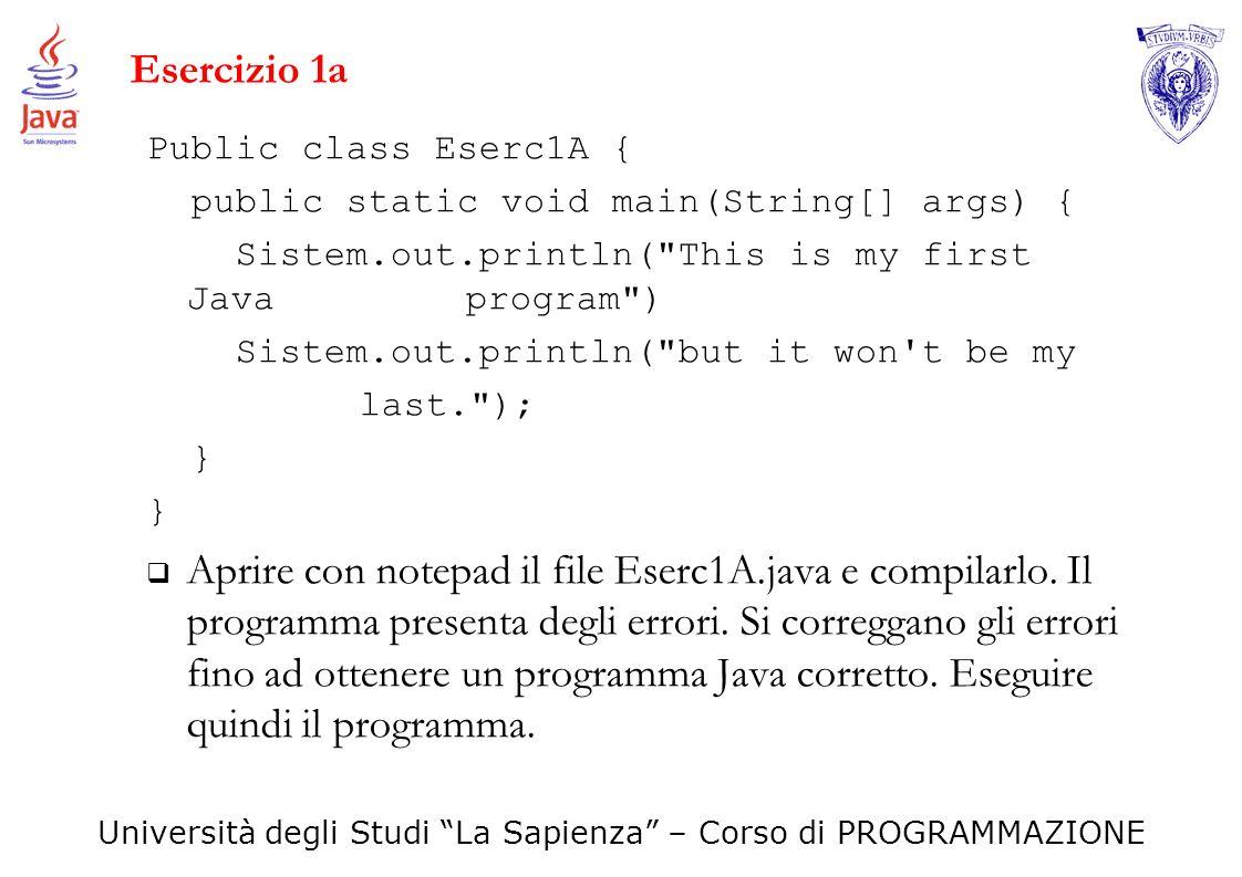 Università degli Studi La Sapienza – Corso di PROGRAMMAZIONE Esercizio 1a Public class Eserc1A { public static void main(String[] args) { Sistem.out.p