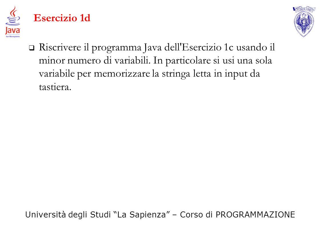 Università degli Studi La Sapienza – Corso di PROGRAMMAZIONE Esercizio 1d Riscrivere il programma Java dell'Esercizio 1c usando il minor numero di var