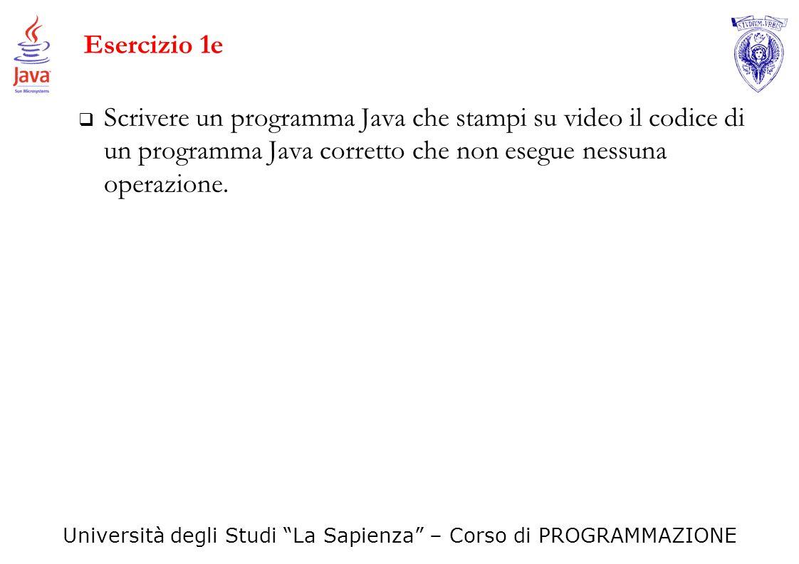 Università degli Studi La Sapienza – Corso di PROGRAMMAZIONE Esercizio 1e Scrivere un programma Java che stampi su video il codice di un programma Jav