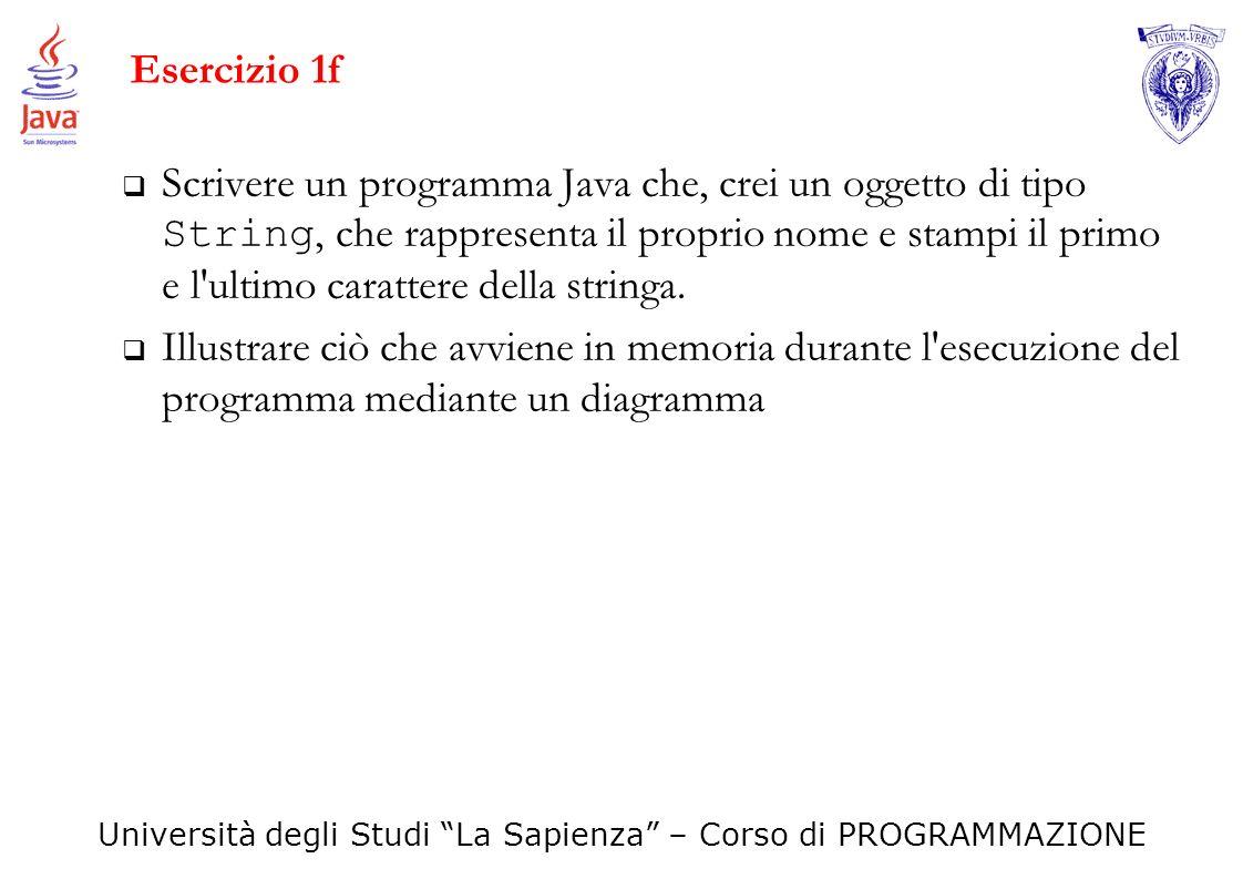 Università degli Studi La Sapienza – Corso di PROGRAMMAZIONE Esercizio 1f Scrivere un programma Java che, crei un oggetto di tipo String, che rapprese