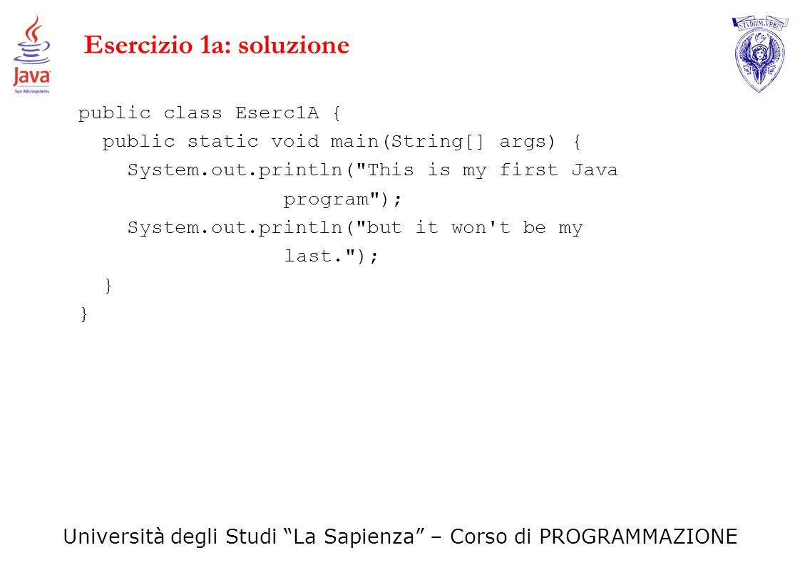 Università degli Studi La Sapienza – Corso di PROGRAMMAZIONE Esercizio 1a: soluzione public class Eserc1A { public static void main(String[] args) { S