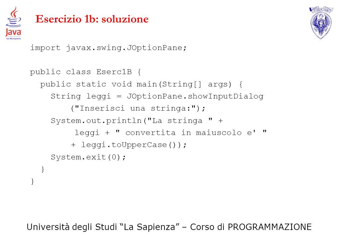 Università degli Studi La Sapienza – Corso di PROGRAMMAZIONE Esercizio 1b: soluzione import javax.swing.JOptionPane; public class Eserc1B { public sta