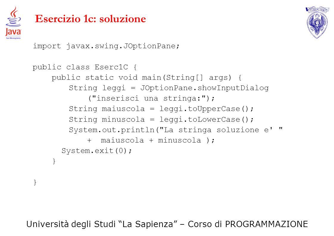 Università degli Studi La Sapienza – Corso di PROGRAMMAZIONE Esercizio 1c: soluzione import javax.swing.JOptionPane; public class Eserc1C { public sta