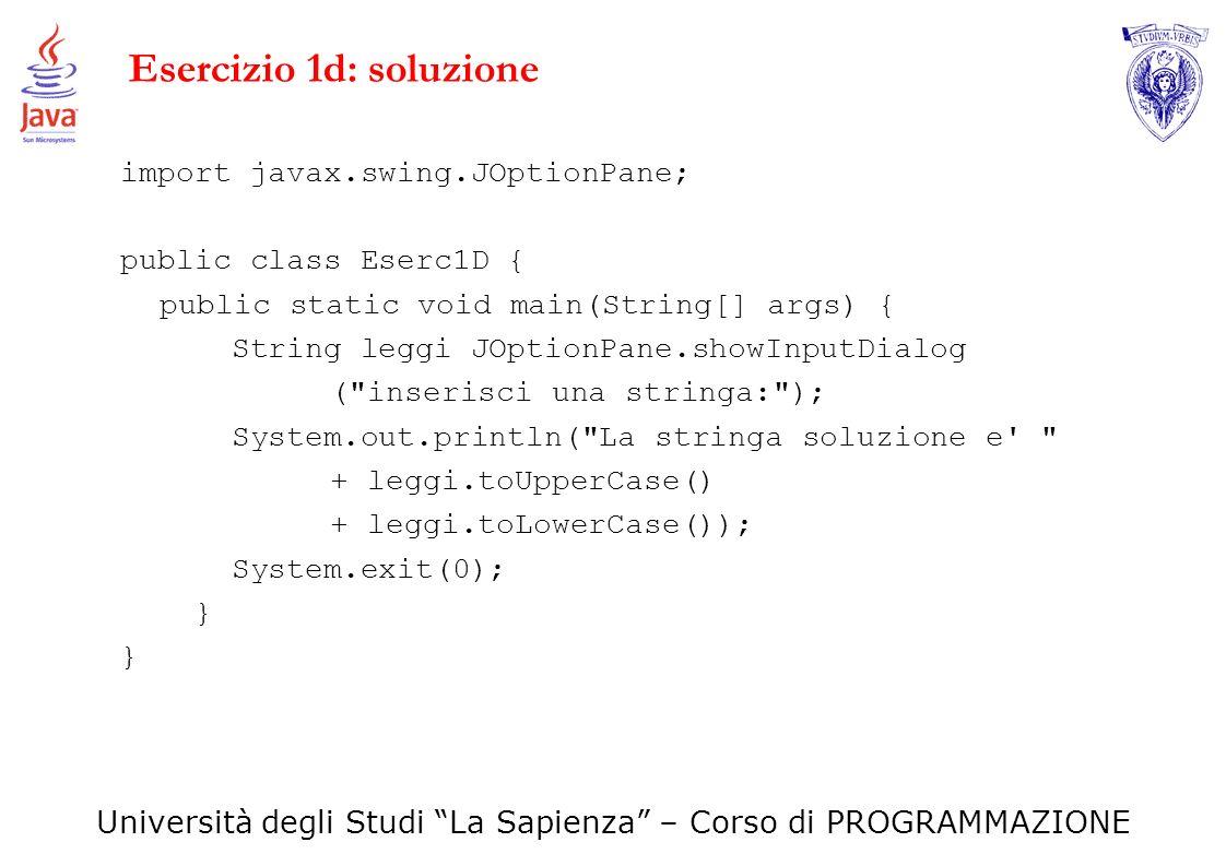 Università degli Studi La Sapienza – Corso di PROGRAMMAZIONE Esercizio 1d: soluzione import javax.swing.JOptionPane; public class Eserc1D { public sta