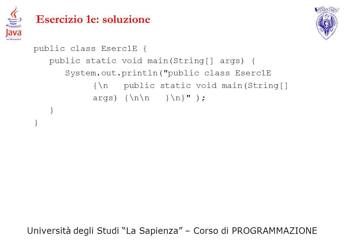 Università degli Studi La Sapienza – Corso di PROGRAMMAZIONE Esercizio 1e: soluzione public class Eserc1E { public static void main(String[] args) { S