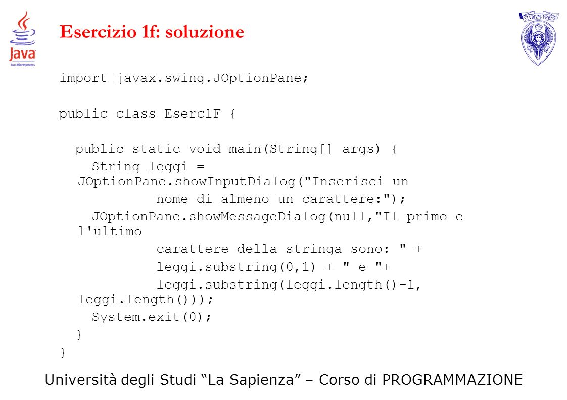 Università degli Studi La Sapienza – Corso di PROGRAMMAZIONE Esercizio 1f: soluzione import javax.swing.JOptionPane; public class Eserc1F { public sta