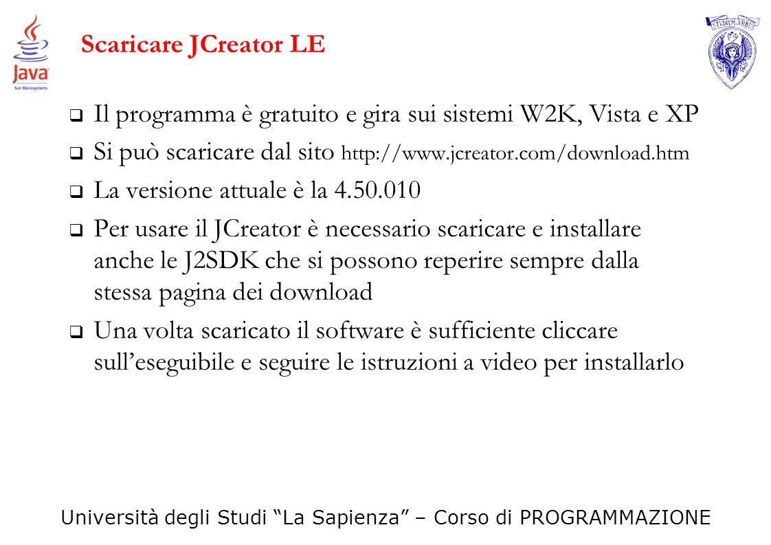 Università degli Studi La Sapienza – Corso di PROGRAMMAZIONE Scaricare JCreator LE Il programma è gratuito e gira sui sistemi W2K, Vista e XP Si può s