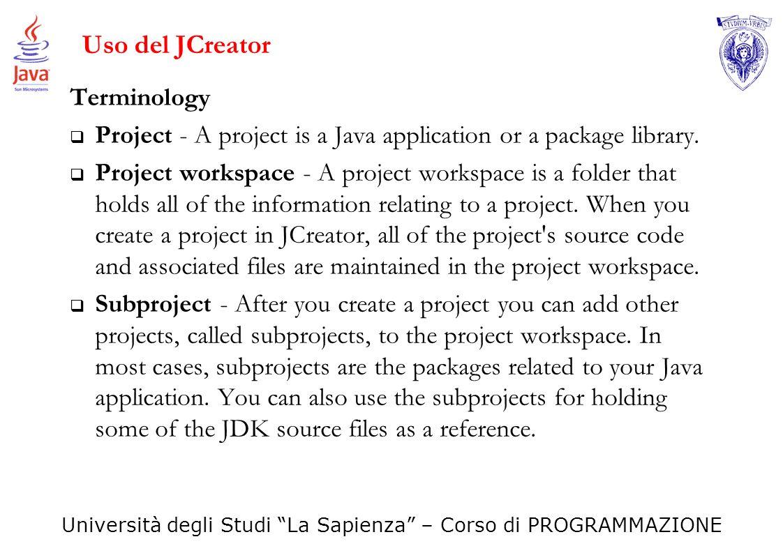 Università degli Studi La Sapienza – Corso di PROGRAMMAZIONE Uso del JCreator Terminology Project - A project is a Java application or a package libra