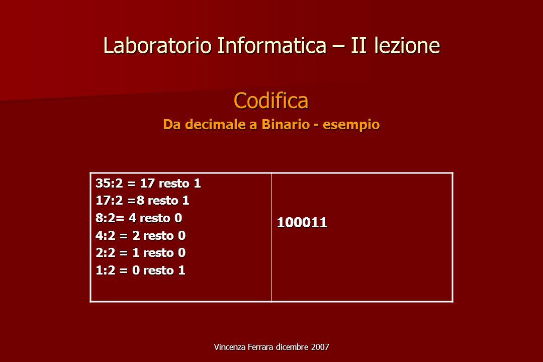 Vincenza Ferrara dicembre 2007 Laboratorio Informatica – II lezione Codifica Da decimale a Binario - esempio 35:2 = 17 resto 1 17:2 =8 resto 1 8:2= 4 resto 0 4:2 = 2 resto 0 2:2 = 1 resto 0 1:2 = 0 resto 1 100011