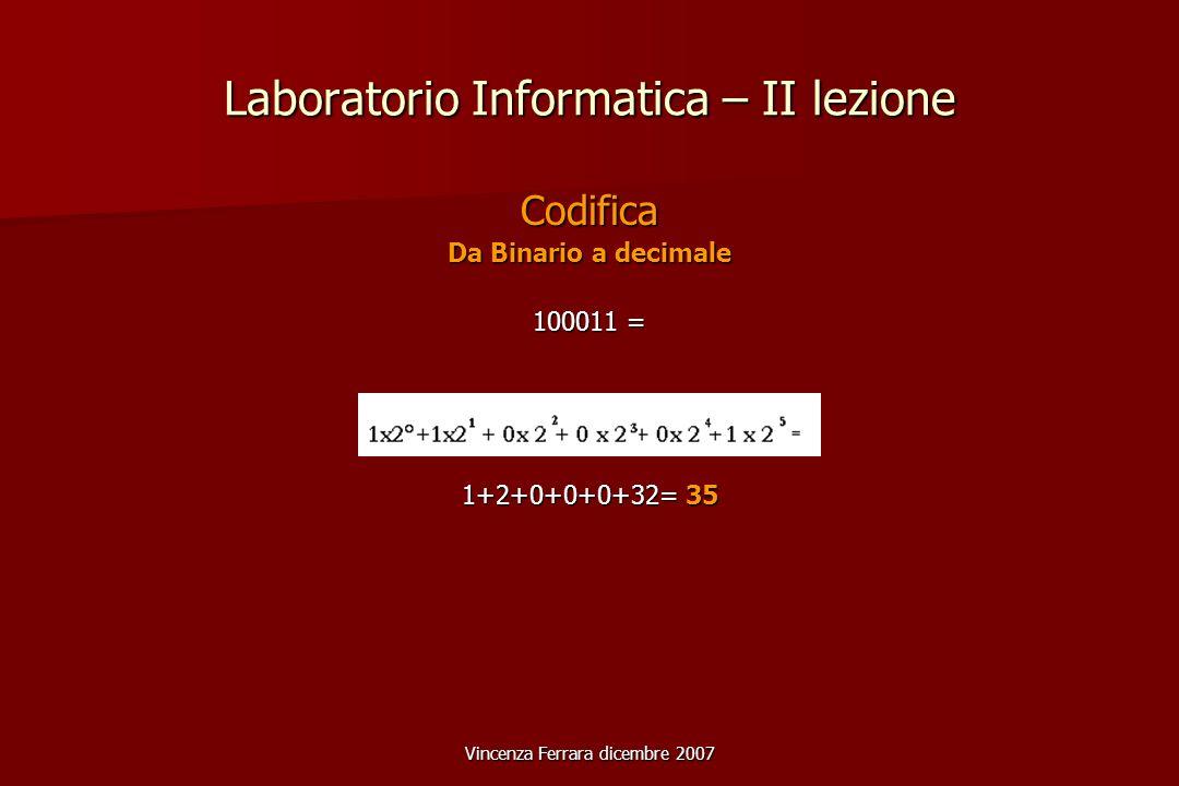 Vincenza Ferrara dicembre 2007 Laboratorio Informatica – II lezione Codifica Da Binario a decimale 100011 = 1+2+0+0+0+32= 35