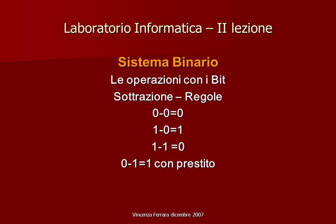 Vincenza Ferrara dicembre 2007 Laboratorio Informatica – II lezione Sistema Binario Le operazioni con i Bit Sottrazione – Regole 0-0=01-0=1 1-1 =0 0-1=1 con prestito