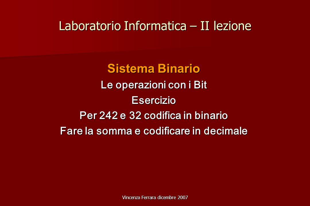 Vincenza Ferrara dicembre 2007 Laboratorio Informatica – II lezione Sistema Binario Le operazioni con i Bit Esercizio Per 242 e 32 codifica in binario Fare la somma e codificare in decimale