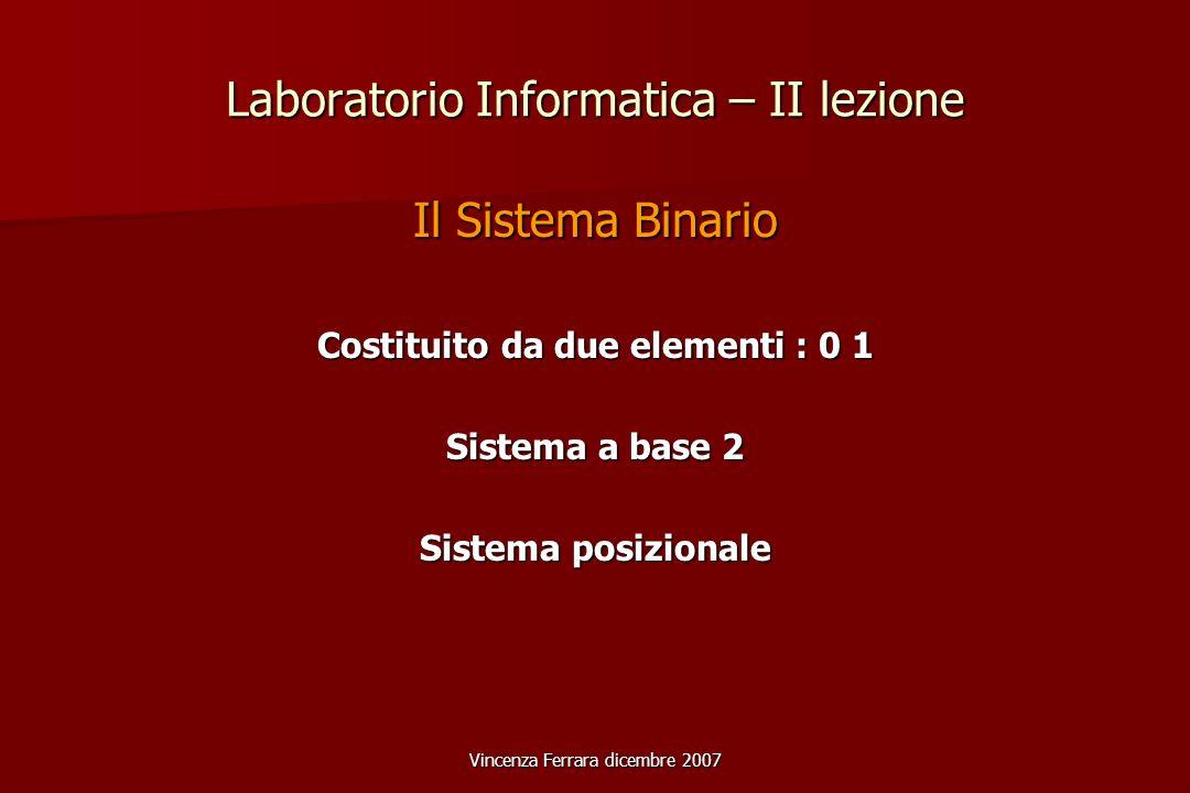Vincenza Ferrara dicembre 2007 Laboratorio Informatica – II lezione Il Sistema Binario Costituito da due elementi : 0 1 Sistema a base 2 Sistema posizionale