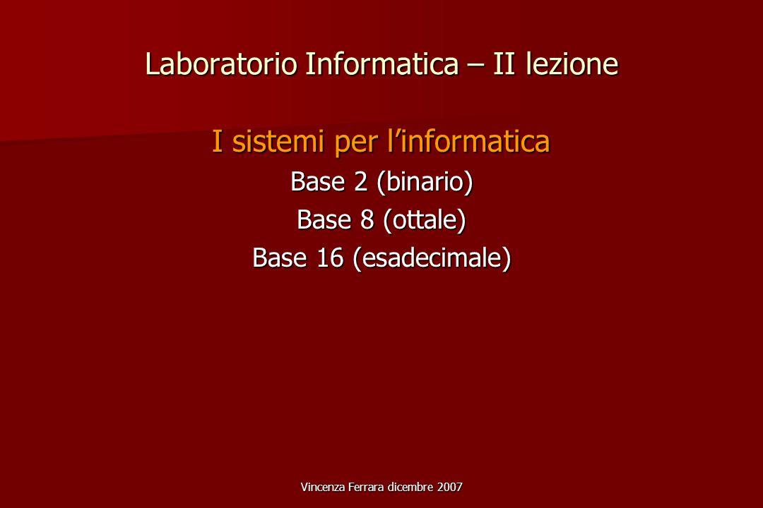Vincenza Ferrara dicembre 2007 Laboratorio Informatica – II lezione I sistemi per linformatica Base 2 (binario) Base 8 (ottale) Base 16 (esadecimale)