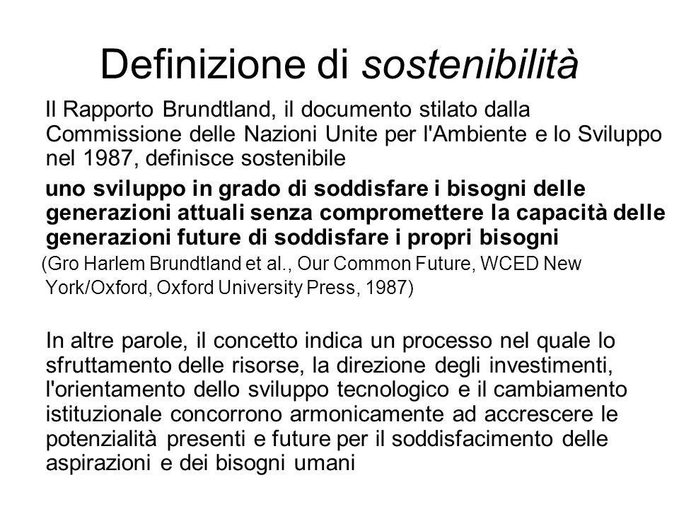 Definizione di sostenibilità Il Rapporto Brundtland, il documento stilato dalla Commissione delle Nazioni Unite per l Ambiente e lo Sviluppo nel 1987, definisce sostenibile uno sviluppo in grado di soddisfare i bisogni delle generazioni attuali senza compromettere la capacità delle generazioni future di soddisfare i propri bisogni (Gro Harlem Brundtland et al., Our Common Future, WCED New York/Oxford, Oxford University Press, 1987) In altre parole, il concetto indica un processo nel quale lo sfruttamento delle risorse, la direzione degli investimenti, l orientamento dello sviluppo tecnologico e il cambiamento istituzionale concorrono armonicamente ad accrescere le potenzialità presenti e future per il soddisfacimento delle aspirazioni e dei bisogni umani