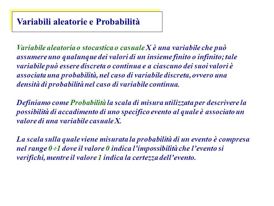 Variabili aleatorie e Probabilità Variabile aleatoria o stocastica o casuale X è una variabile che può assumere uno qualunque dei valori di un insieme finito o infinito; tale variabile può essere discreta o continua e a ciascuno dei suoi valori è associata una probabilità, nel caso di variabile discreta, ovvero una densità di probabilità nel caso di variabile continua.