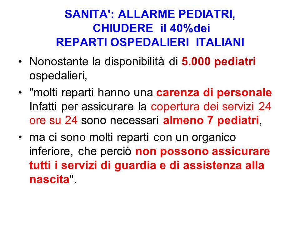 SANITA': ALLARME PEDIATRI, CHIUDERE il 40%dei REPARTI OSPEDALIERI ITALIANI Nonostante la disponibilità di 5.000 pediatri ospedalieri,