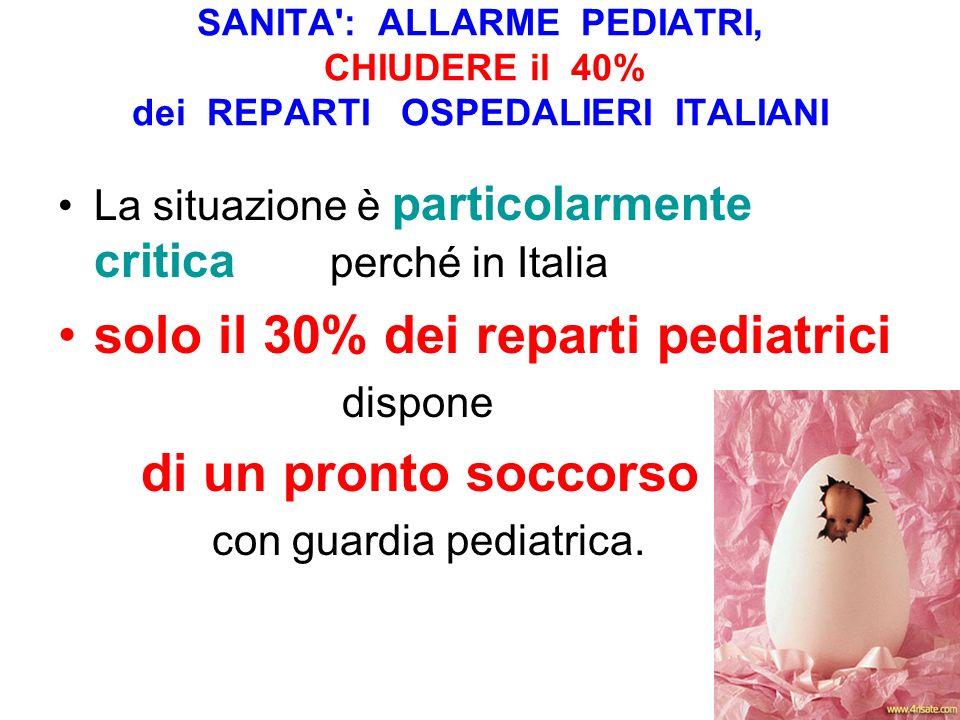 SANITA : ALLARME PEDIATRI, CHIUDERE il 40% dei REPARTI OSPEDALIERI ITALIANI La situazione è particolarmente critica perché in Italia solo il 30% dei reparti pediatrici dispone di un pronto soccorso con guardia pediatrica.