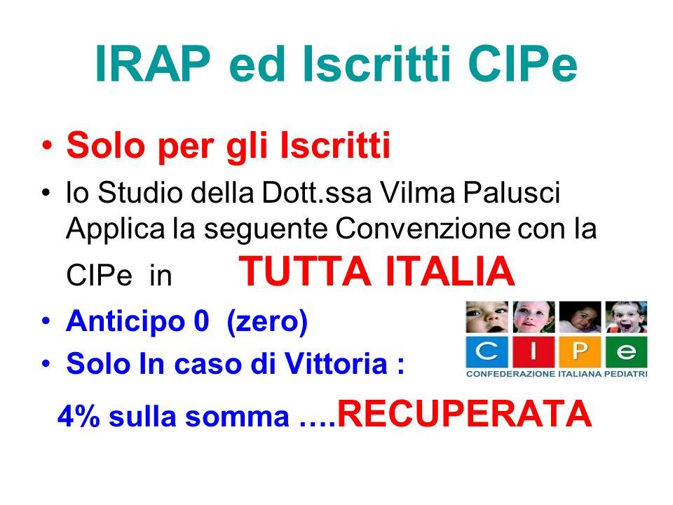 IRAP ed Iscritti CIPe Solo per gli Iscritti lo Studio della Dott.ssa Vilma Palusci Applica la seguente Convenzione con la CIPe in TUTTA ITALIA Anticipo 0 (zero) Solo In caso di Vittoria : 4% sulla somma ….