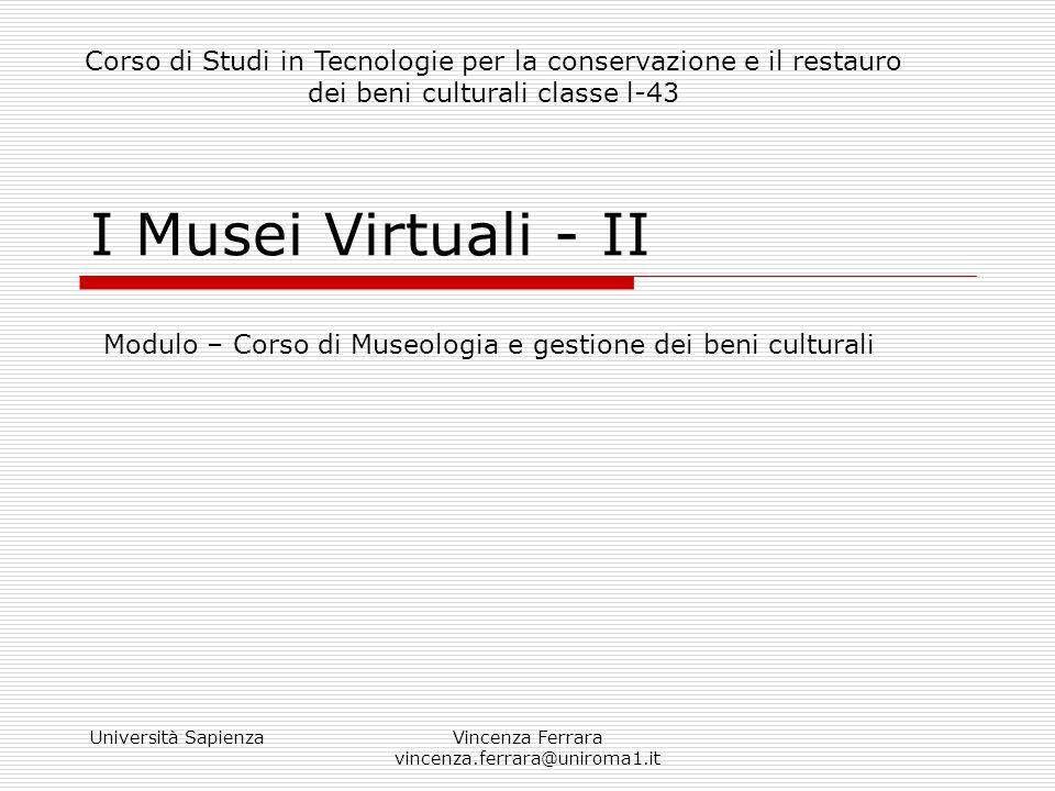 Università SapienzaVincenza Ferrara vincenza.ferrara@uniroma1.it I Musei Virtuali - II Modulo – Corso di Museologia e gestione dei beni culturali Cors