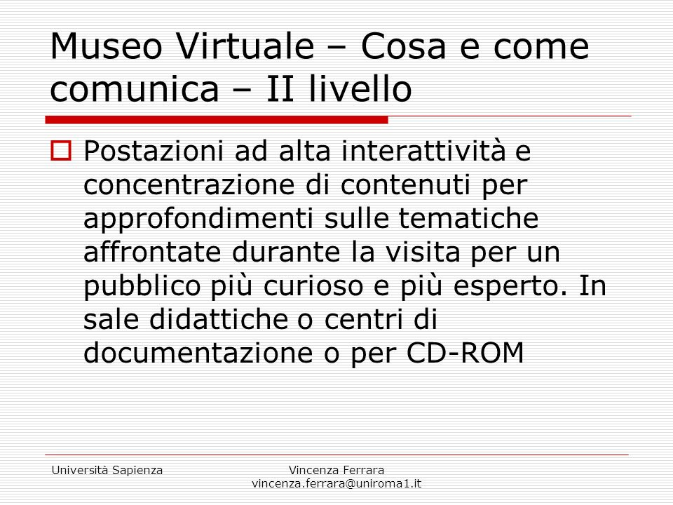 Università SapienzaVincenza Ferrara vincenza.ferrara@uniroma1.it Museo Virtuale – Cosa e come comunica – II livello E possibile prevedere Applicazione di realtà virtuale Postazione multimediale basata su tecnologia filmica Postazione di approfondimento dei contenuti – database, opzioni di ricerca Postazioni connesse a Internet