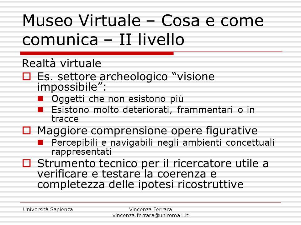 Università SapienzaVincenza Ferrara vincenza.ferrara@uniroma1.it Museo Virtuale – Cosa e come comunica – II livello Realtà virtuale Es. settore archeo