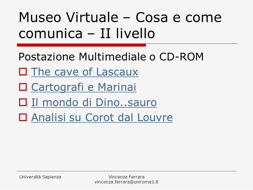 Università SapienzaVincenza Ferrara vincenza.ferrara@uniroma1.it Museo Virtuale – Cosa e come comunica – II livello Postazione Multimediale o CD-ROM T