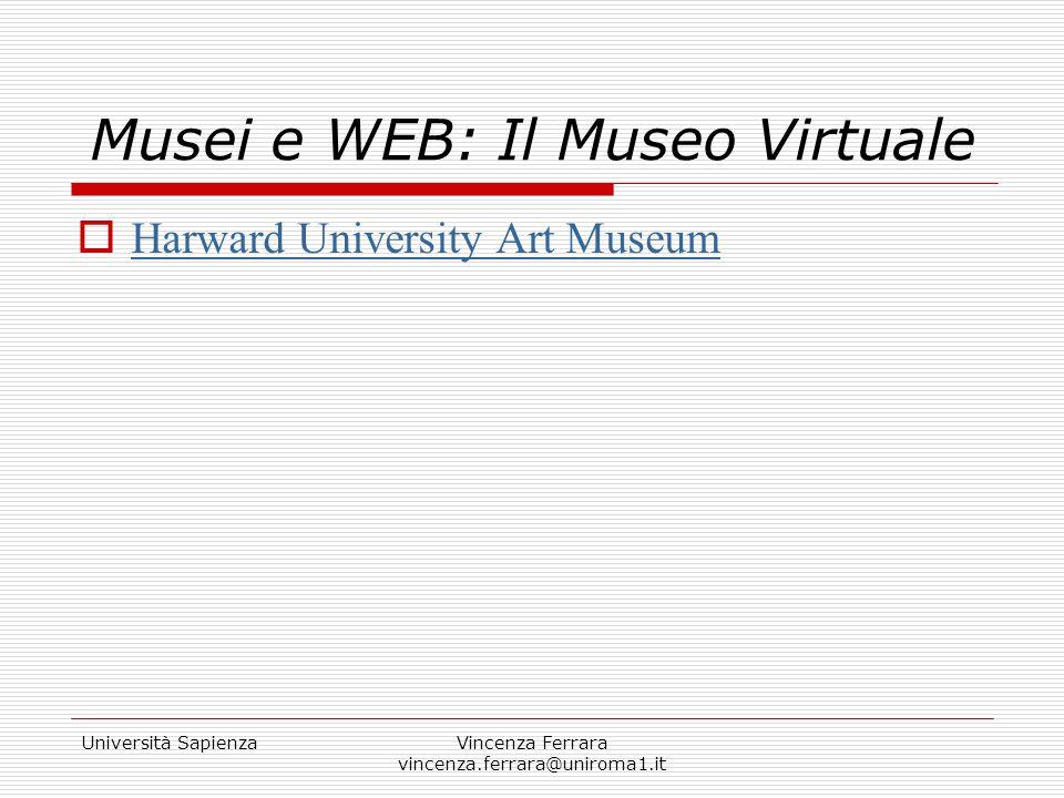 Università SapienzaVincenza Ferrara vincenza.ferrara@uniroma1.it Musei e WEB: Il Museo Virtuale Bibliografia sui Musei Virtuali http://www.musei-it.net/biblio.htm http://www.usask.ca/art/digital_culture /mcnabb/museums6.html