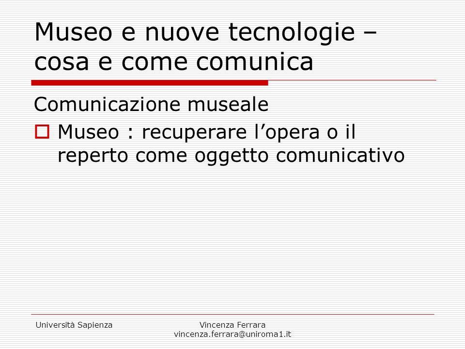 Università SapienzaVincenza Ferrara vincenza.ferrara@uniroma1.it Museo e nuove tecnologie – cosa e come comunica Comunicazione museale Museo : recuper