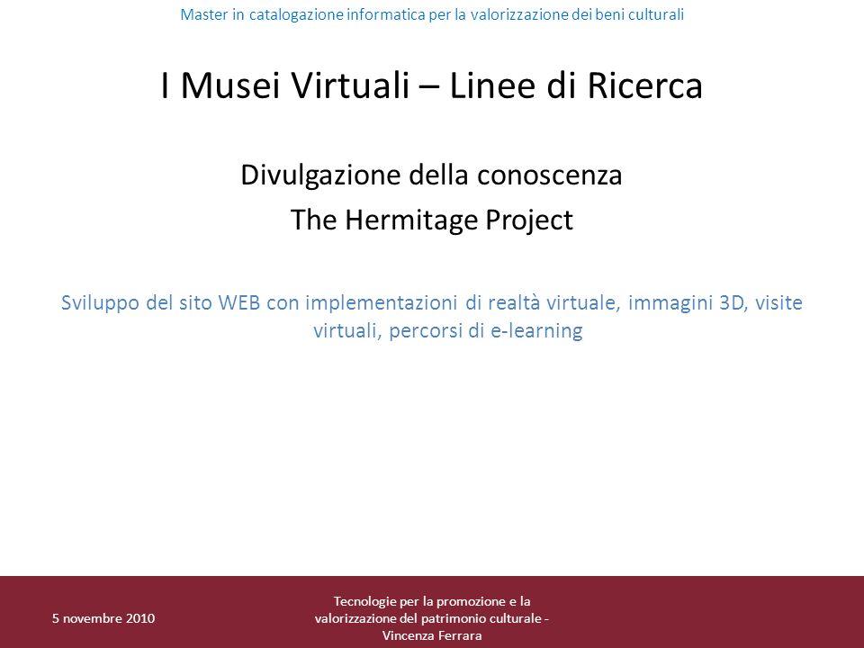 I Musei Virtuali – Linee di Ricerca Divulgazione della conoscenza The Hermitage Project Sviluppo del sito WEB con implementazioni di realtà virtuale,