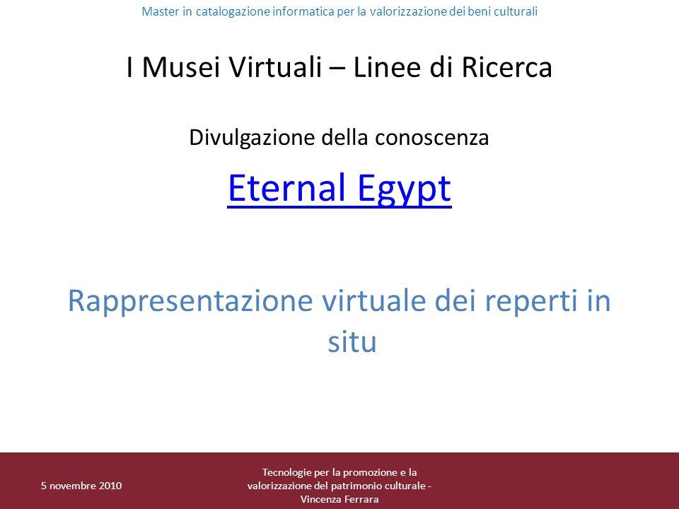 I Musei Virtuali – Linee di Ricerca Divulgazione della conoscenza Eternal Egypt Rappresentazione virtuale dei reperti in situ Master in catalogazione