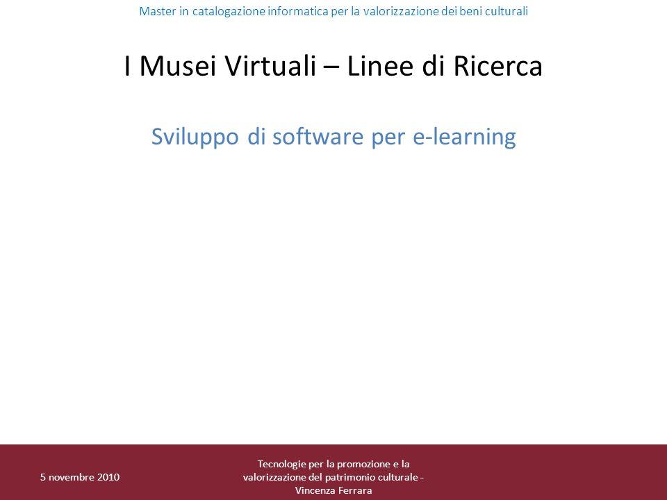 I Musei Virtuali – Linee di Ricerca Sviluppo di software per e-learning Master in catalogazione informatica per la valorizzazione dei beni culturali 5