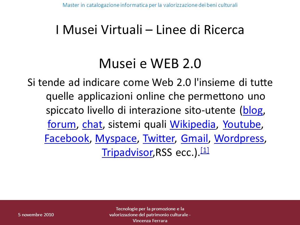 I Musei Virtuali – Linee di Ricerca Musei e WEB 2.0 Si tende ad indicare come Web 2.0 l insieme di tutte quelle applicazioni online che permettono uno spiccato livello di interazione sito-utente (blog, forum, chat, sistemi quali Wikipedia, Youtube, Facebook, Myspace, Twitter, Gmail, Wordpress, Tripadvisor,RSS ecc.).