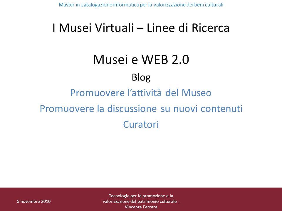 I Musei Virtuali – Linee di Ricerca Musei e WEB 2.0 Blog Promuovere lattività del Museo Promuovere la discussione su nuovi contenuti Curatori Master i