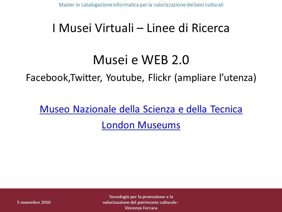 I Musei Virtuali – Linee di Ricerca Musei e WEB 2.0 Facebook,Twitter, Youtube, Flickr (ampliare lutenza) Museo Nazionale della Scienza e della Tecnica