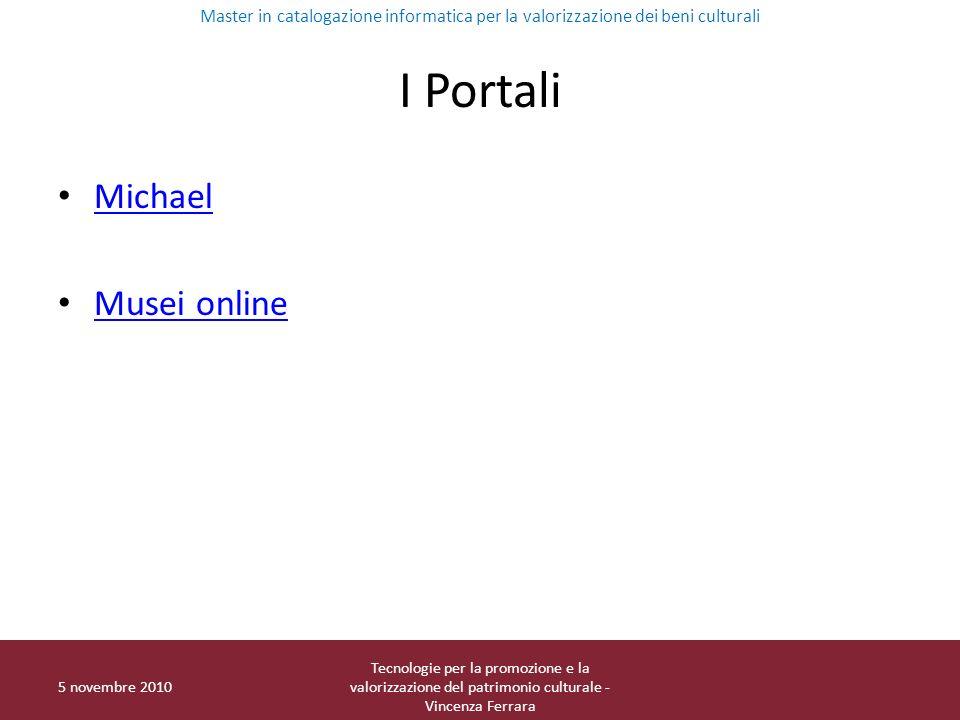 I Portali Michael Musei online 5 novembre 2010 Tecnologie per la promozione e la valorizzazione del patrimonio culturale - Vincenza Ferrara Master in catalogazione informatica per la valorizzazione dei beni culturali