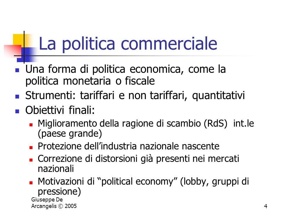 Giuseppe De Arcangelis © 20054 La politica commerciale Una forma di politica economica, come la politica monetaria o fiscale Strumenti: tariffari e no