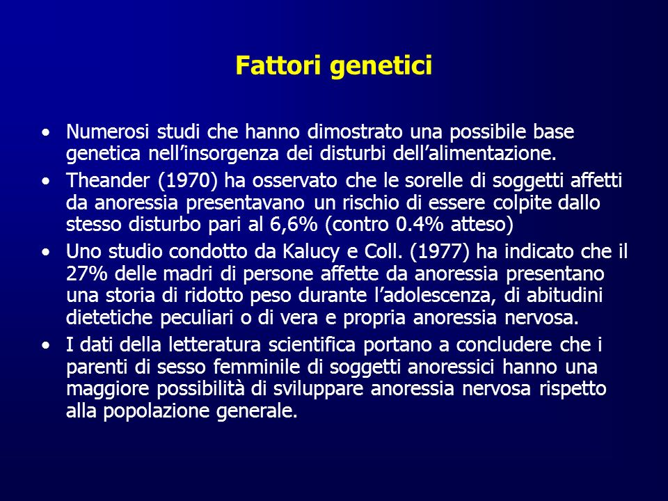 Fattori genetici Numerosi studi che hanno dimostrato una possibile base genetica nellinsorgenza dei disturbi dellalimentazione. Theander (1970) ha oss