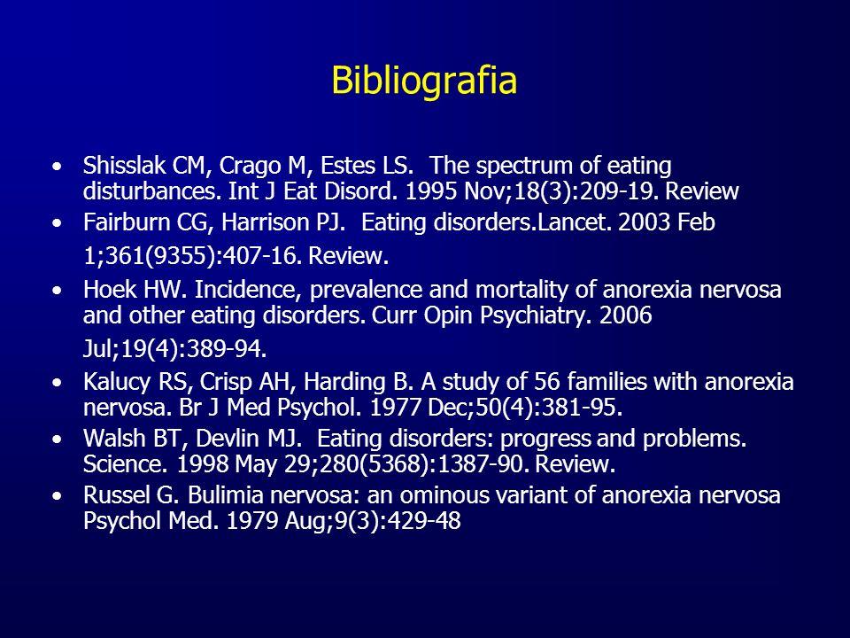 Bibliografia Shisslak CM, Crago M, Estes LS. The spectrum of eating disturbances. Int J Eat Disord. 1995 Nov;18(3):209-19. Review Fairburn CG, Harriso