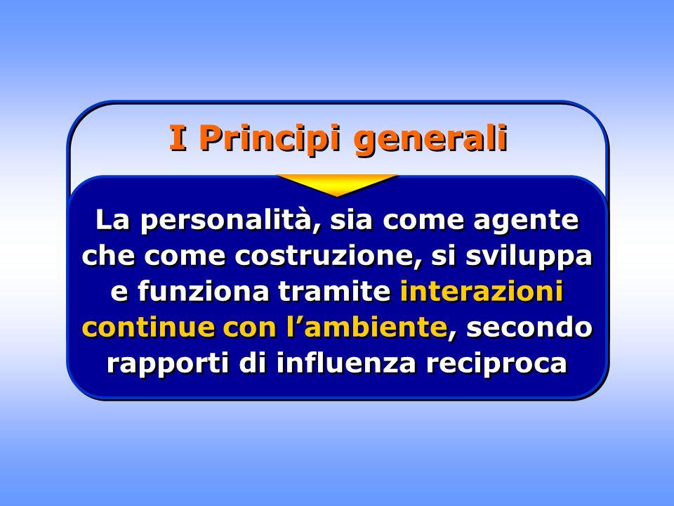 I Principi generali La personalità, sia come agente che come costruzione, si sviluppa e funziona tramite interazioni continue con lambiente, secondo r
