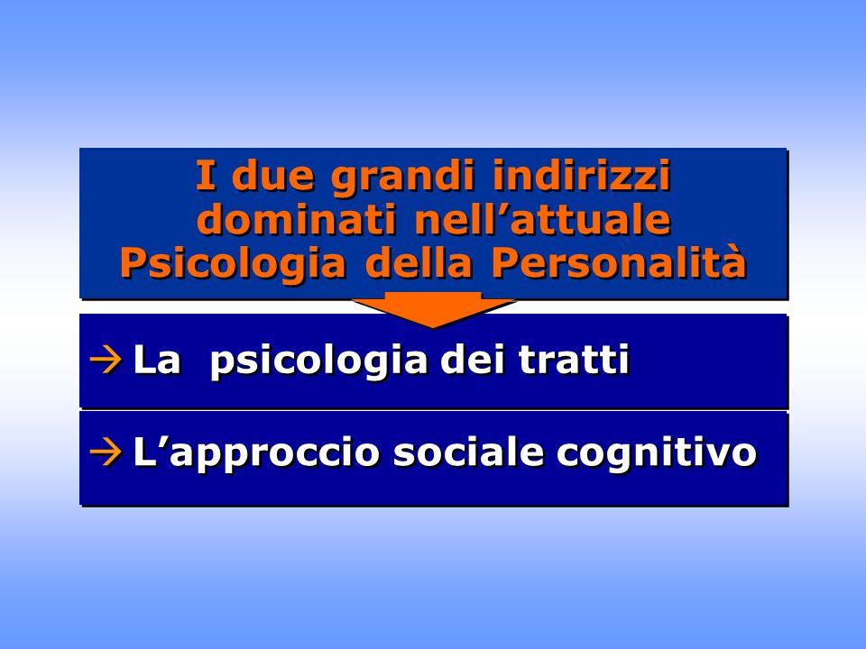 La psicologia dei tratti Lapproccio sociale cognitivo I due grandi indirizzi dominati nellattuale Psicologia della Personalità