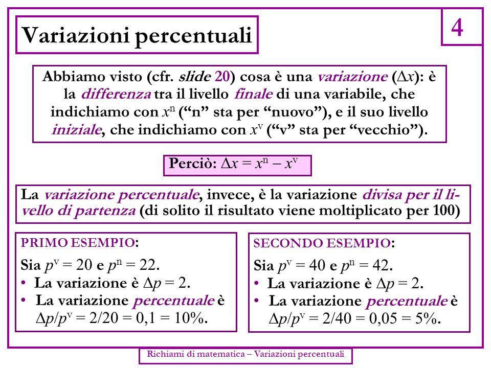 4 Richiami di matematica – Variazioni percentuali Variazioni percentuali Abbiamo visto (cfr. slide 20) cosa è una variazione ( x ): è la differenza tr