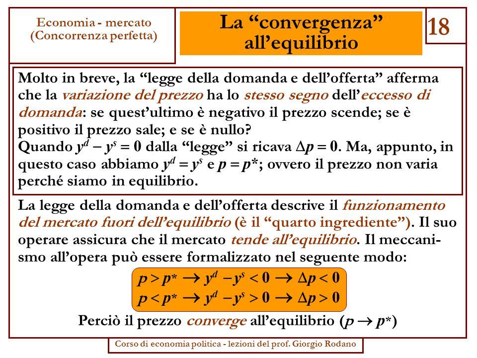 La convergenza allequilibrio Molto in breve, la legge della domanda e dellofferta afferma che la variazione del prezzo ha lo stesso segno delleccesso