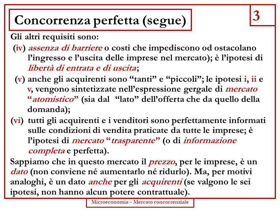3 Microeconomia – Mercato concorrenziale Concorrenza perfetta (segue) Gli altri requisiti sono: (v) anche gli acquirenti sono tanti e piccoli; le ipot