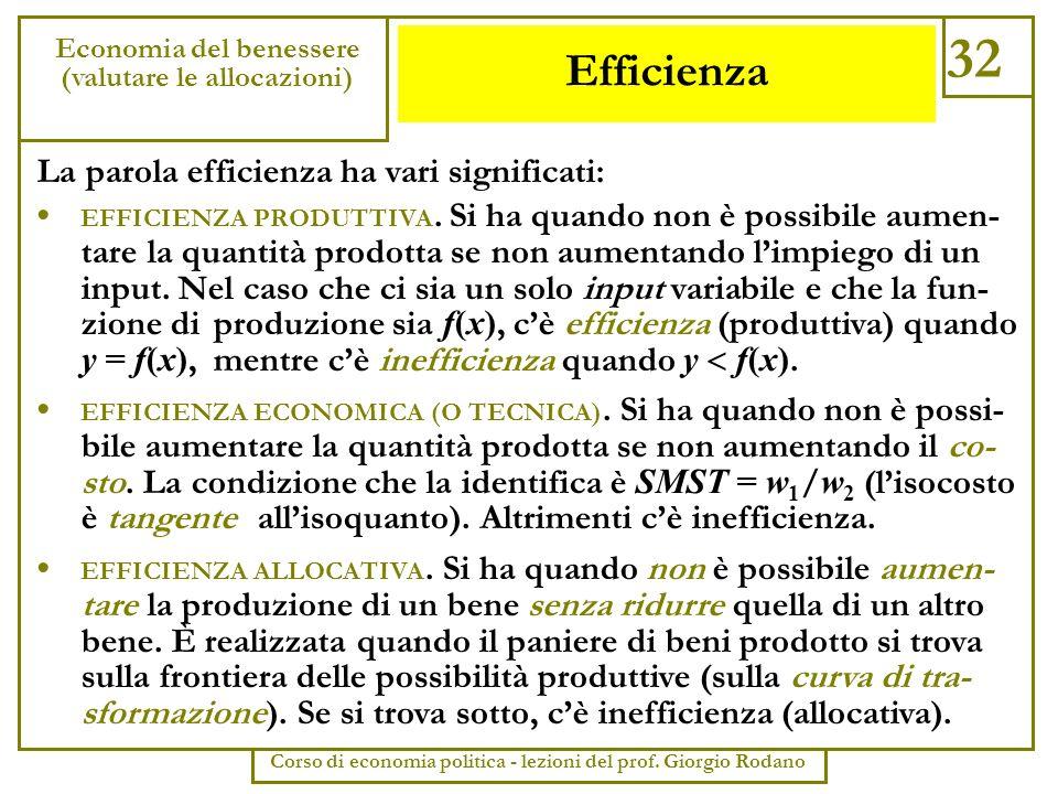 Efficienza 32 Economia del benessere (valutare le allocazioni) Corso di economia politica - lezioni del prof. Giorgio Rodano La parola efficienza ha v