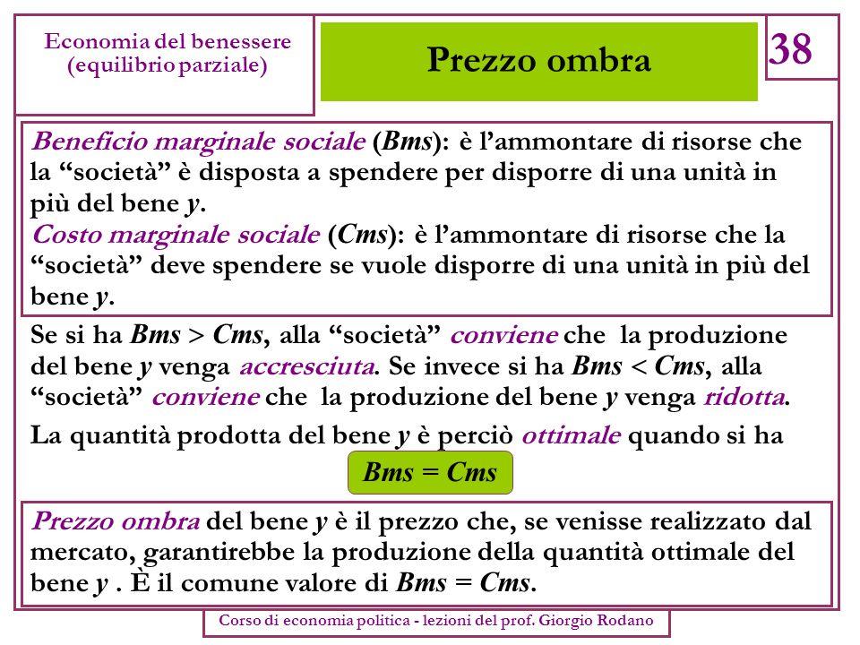 Prezzo ombra 38 Economia del benessere (equilibrio parziale) Corso di economia politica - lezioni del prof. Giorgio Rodano Beneficio marginale sociale