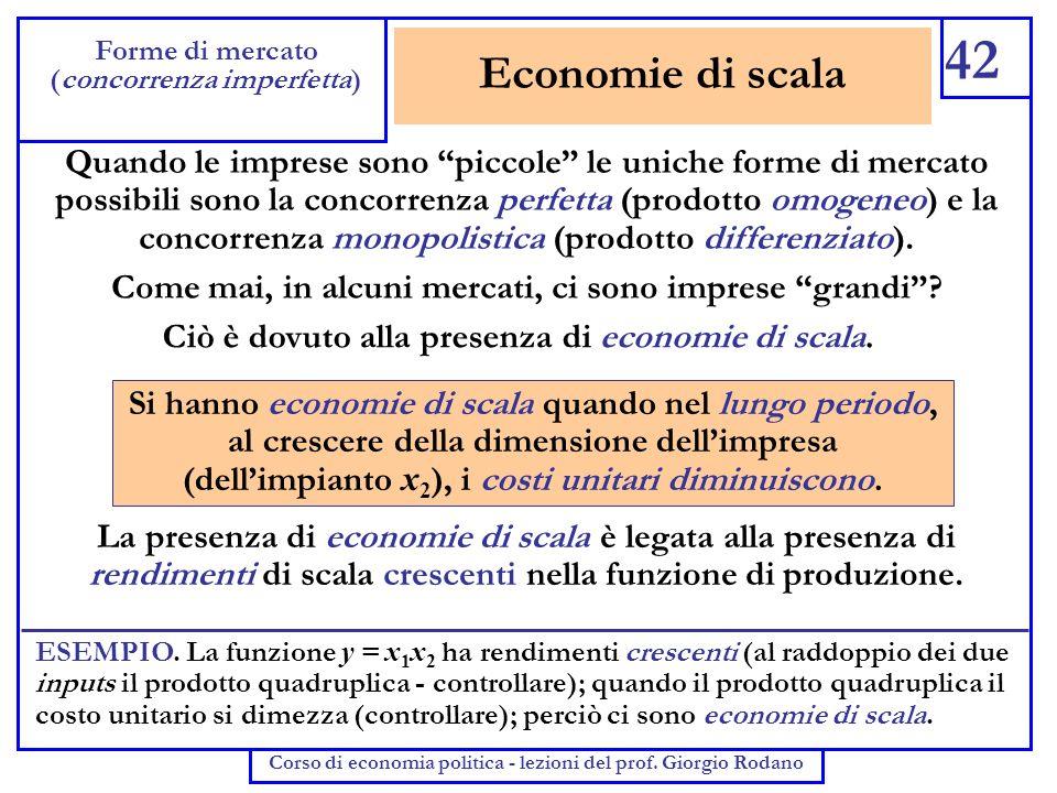 Economie di scala 42 Forme di mercato (concorrenza imperfetta) Corso di economia politica - lezioni del prof. Giorgio Rodano Quando le imprese sono pi
