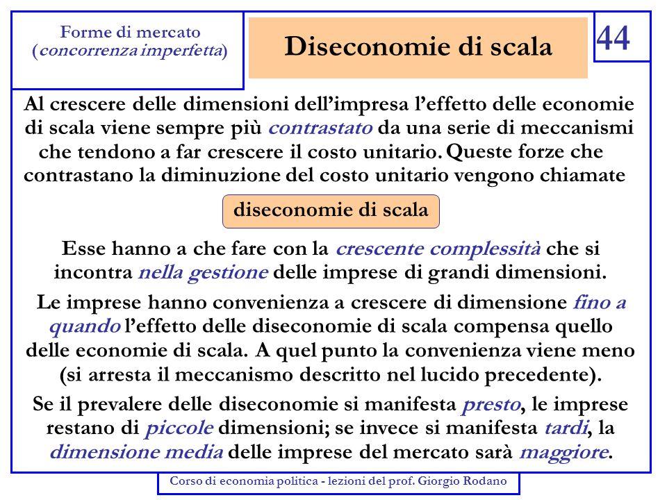 Diseconomie di scala 44 Forme di mercato (concorrenza imperfetta) Corso di economia politica - lezioni del prof. Giorgio Rodano Al crescere delle dime