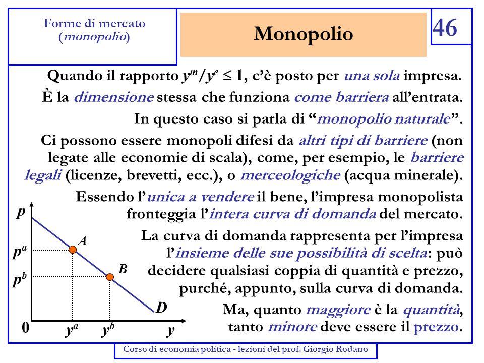 Monopolio 46 Forme di mercato (monopolio) Corso di economia politica - lezioni del prof. Giorgio Rodano Quando il rapporto y m / y e 1, cè posto per u