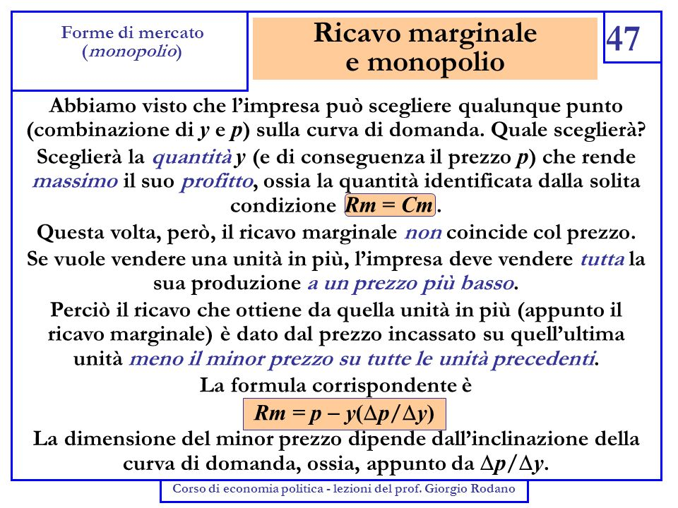 Ricavo marginale e monopolio 47 Forme di mercato (monopolio) Corso di economia politica - lezioni del prof. Giorgio Rodano Abbiamo visto che limpresa
